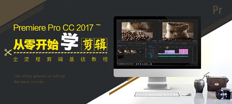 干货|Premiere入门到精通完全自学教程大纲:Premiere Pro CC2017中文基础入门教程